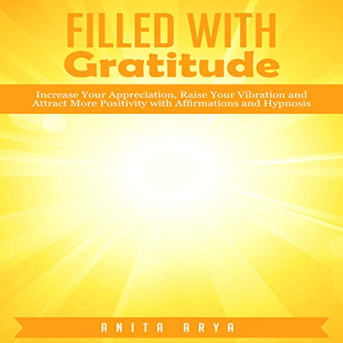 Filled with Gratitude: Increase Your Appreciation, Raise Your Vibration and Attract More Positivity with Affirmations and Hypnosis audiobook cover art