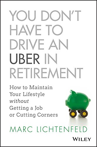 You Don't Have to Drive an Uber in Retirement: How to Maintain Your Lifestyle without Getting a Job or Cutting Corners by [Marc Lichtenfeld]