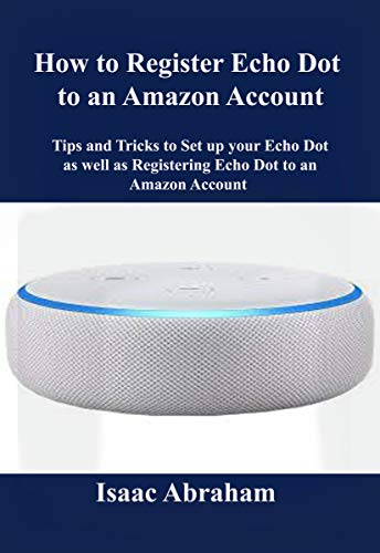 HOW TO REGISTER ECHO DOT TO AN AMAZON ACCOUNT: Tips and Tricks to Set up Echo Dot as well as registering Echo Dot to an Amazon Account