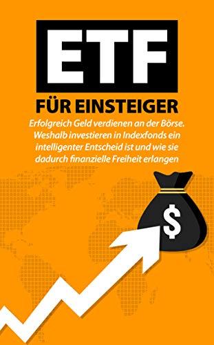 ETF FÜR EINSTEIGER: Erfolgreich Geld verdienen an der Börse. Weshalb investieren in Indexfonds ein intelligenter Entscheid ist und wie sie dadurch finanzielle Freiheit erlangen.
