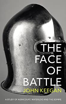 The Face Of Battle: A Study of Agincourt, Waterloo and the Somme by [John Keegan]