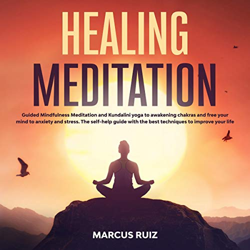 Healing Meditation: Guided Mindfulness Meditation and Kundalini Yoga to Awakening Chakras and Free Your Mind to Anxiety and Stress. The Self-Help Guide with the Best Techniques to Improve Your Life