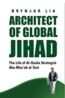Architect of Global Jihad: The Life of Al-Qaeda Strategist Abu Mus'ab Al-Suri
