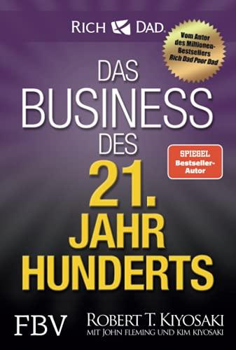 Das Business des 21. Jahrhunderts: Mit den Strategien von Rich Dad Poor Dad-Gründer Robert Kiyosaki das eigene Unternehmen gründen und erfolgreich machen.