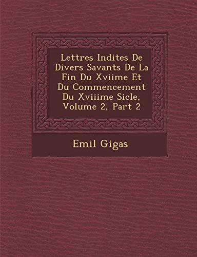 Lettres Indites De Divers Savants De La Fin Du Xviime Et Du Commencement Du Xviiime Sicle, Volume 2, Part 2 (French Edition)