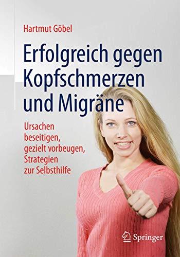 Erfolgreich gegen Kopfschmerzen und Migräne: Ursachen beseitigen, gezielt vorbeugen, Strategien zur Selbsthilfe