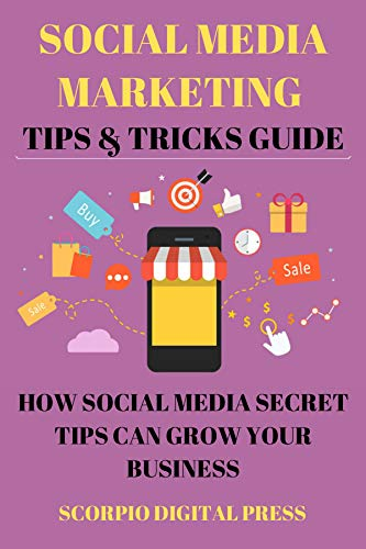 Social Media Marketing Tips & Tricks Guide: How Social Media Secret Tips Can Grow...