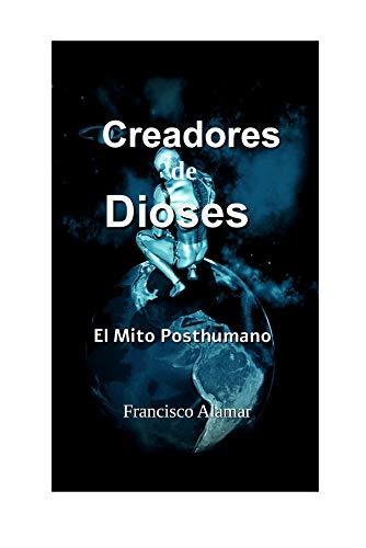 Creadores de Dioses: El Mito Posthumano (Spanish Edition)