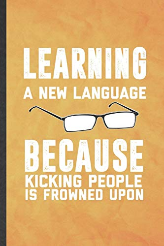 Learning a New Language Because Kicking People Is Frowned Upon: Funny Blank Lined New Language Notebook/ Journal, Graduation Appreciation Gratitude ... Souvenir Gag Gift, Superb Graphic 110 Pages