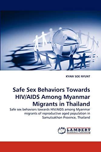 Safe Sex Behaviors Towards HIV/AIDS Among Myanmar Migrants in Thailand: Safe sex behaviors towards HIV/AIDS among Myanmar migrants of reproductive aged population in Samutsakhon Province, Thailand