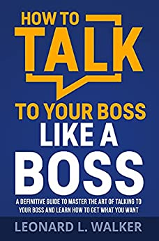 How to Talk to Your Boss Like a Boss: A Definitive Guide to Master the Art of Talking to Your Boss and Learn How to Get What You Want (English Edition) par [Leonard Walker]
