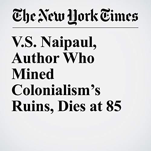 V.S. Naipaul, Author Who Mined Colonialism's Ruins, Dies at 85 copertina