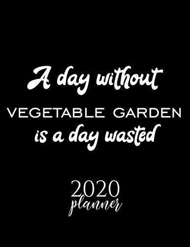 A Day Without Vegetable Garden Is A Day Wasted 2020 Planner: Nice 2020 Calendar for Vegetable Garden Fan | Christmas Gift Idea Vegetable Garden Theme ... Journal for 2020 | 120 pages 8.5x11 inches