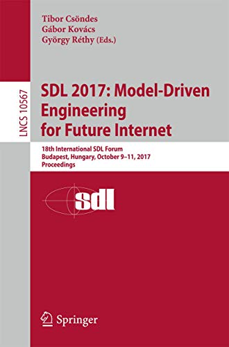 SDL 2017: Model-Driven Engineering for Future Internet: 18th International SDL Forum, Budapest, Hungary, October 9–11, 2017, Proceedings (Lecture Notes in Computer Science, Band 10567)
