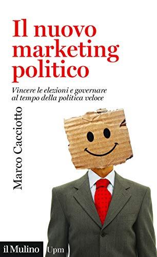 Il nuovo marketing politico. Vincere le elezioni e governare al tempo della politica veloce