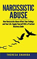 Narcissistic Abuse: How Narcissistic Abuse Affect Your Feelings and Your Life. Supply Yourself With a Practical Recovery Guide.