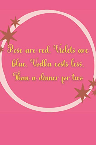 Rose are red, Violets are blue, Vodka costs less, Than a dinner for two: Blank Lined Journal...