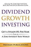 Dividend Growth Investing: Get a Steady 8% Per Year Even in a Zero Interest Rate World - Featuring The 13 Best High Yield Stocks, REITs, MLPs and CEFs For Retirement Income