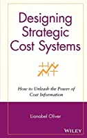 Designing Strategic Cost Systems: How to Unleash the Power of Cost Information