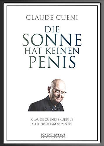 Die Sonne hat keinen Penis: Claude Cuenis skurrile Geschichtskolumnen