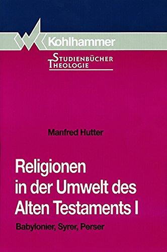 Religionen in der Umwelt des Alten Testaments I: Babylonier, Syrer, Perser (Kohlhammer Studienbücher Theologie 4)