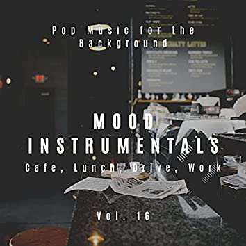 Mood Instrumentals: Pop Music For The Background - Cafe, Lunch, Drive, Work, Vol. 16