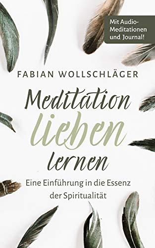 Meditation lieben lernen - Eine Einführung in die Essenz der Spiritualität