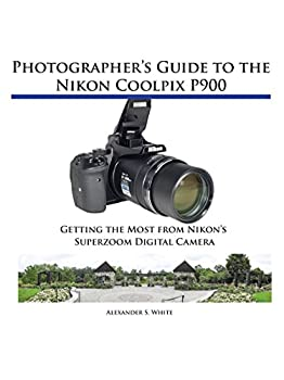 Photographer s Guide to the Nikon Coolpix P900  Getting the Most from Nikon s Superzoom Digital Camera