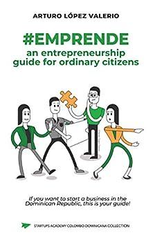 #Emprende: an entrepreneurship guide for ordinary citizens by [Arturo López Valerio]