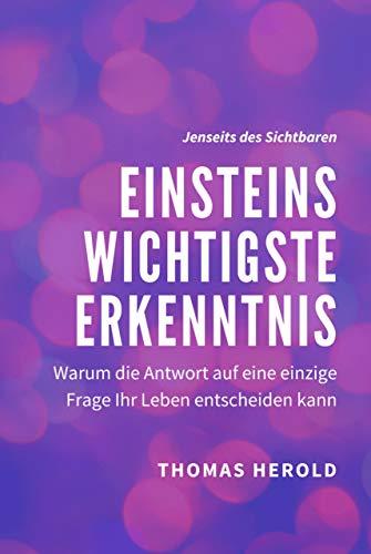 Einsteins Wichtigste Erkenntnis: Warum die Antwort auf eine einzige Frage Ihr Leben entscheiden kann (Jenseits des Sichtbaren 1)