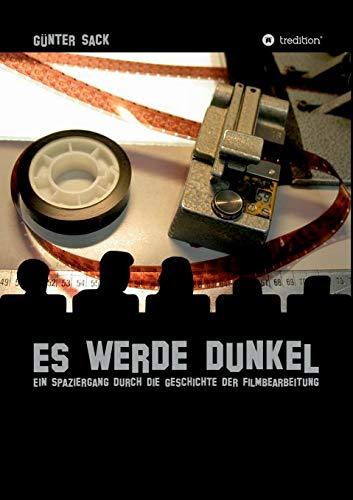 Es werde dunkel - Ein Spaziergang durch die Geschichte der Filmbearbeitung: Erlebtes und Historisches aus der Film- und Fernsehtechnik