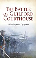 Battle of Guilford Courthouse: A Most Desperate Engagement