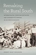 Remaking the Rural South: Interracialism, Christian Socialism, and Cooperative Farming in Jim Crow Mississippi (Politics and Culture in the Twentieth-Century South Ser.)