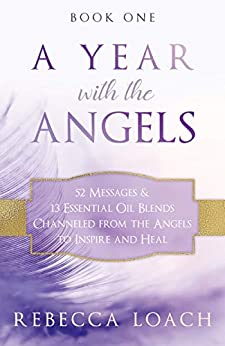 A Year with the Angels: 52 Messages & 13 Essential Oil Blends Channeled from the Angels to Inspire and Heal (A Year with the Angels Book Series) by [Rebecca Loach]