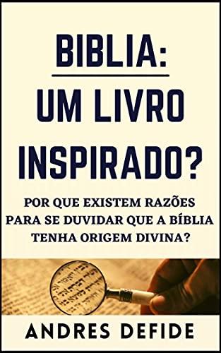 BÍBLIA: Um Livro Inspirado?: Por que há razões para se duvidar que a Bíblia tenha origem divina? (A Bíblia como você nunca viu)