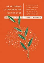 Developing Clinicians of Character: A Christian Integrative Approach to Clinical Supervision (Christian Association of Psychological Studies Books)