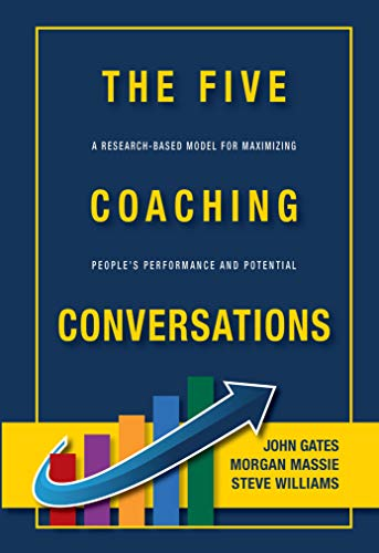 THE FIVE COACHING CONVERSATIONS  A Research-Based Model for Maximizing People's Performance and Potential