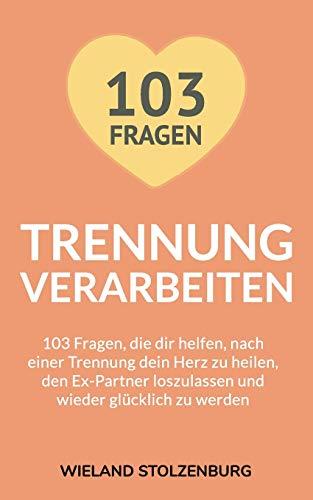 Trennung verarbeiten: 103 Fragen, die dir helfen, nach einer Trennung dein Herz zu heilen, den Ex-Partner loszulassen und wieder glücklich zu werden: Trennungsratgeber