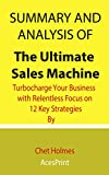 Summary and Analysis of The Ultimate Sales Machine: Turbocharge Your Business with Relentless Focus on 12 Key Strategies By Chet Holmes