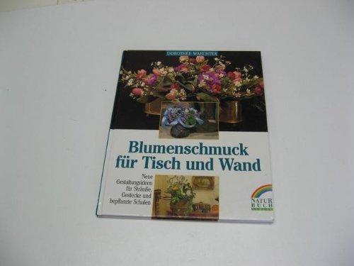 Blumenschmuck für Tisch und Wand. Neue Gestaltungsideen für Sträusse, Gestecke und bepflanzte Schalen