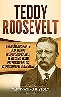 Teddy Roosevelt: Una Guía Fascinante de la Vida de Theodore Roosevelt, el Vigésimo Sexto Presidente de los Estados Unidos de América