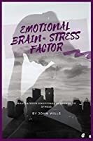 Emotional Brain= Stress Factor: Master Your Emotional Response to Stress