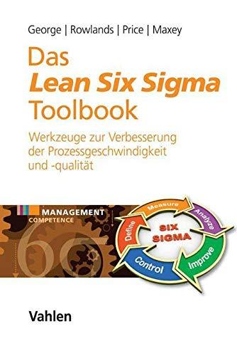 Das Lean Six Sigma Toolbook: Mehr als 100 Werkzeuge zur Verbesserung der Prozessgeschwindigkeit und -qualität