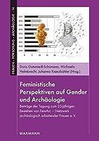 Feministische Perspektiven auf Gender und Archaeologie: Beitraege der Tagung zum 25-jaehrigen Bestehen von FemArc - Netzwerk archaeologisch arbeitender Frauen e.V.