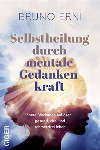 Selbstheilung durch mentale Gedankenkraft: Innere Blockaden auflösen – Gesund, vital und schmerzfrei leben