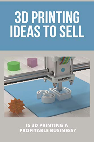 3D Printing Ideas To Sell: Is 3D Printing A Profitable Business?: Reddit 3D Printing