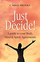 Just Decide!: A guide to your Body, Mind & Spirit Agreements