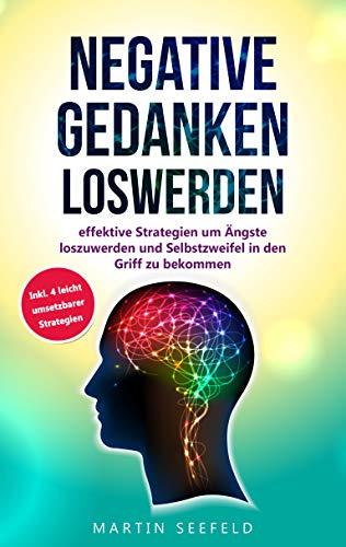 Negative Gedanken loswerden: effektive Strategien um Ängste zu überwinden und Selbstzweifel in den Griff zu bekommen