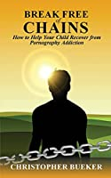 Break Free of Chains: How to Help Your Child Recover from Pornography Addiction