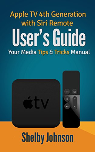 Apple TV 4th Generation with Siri Remote User's Guide: Your Media Tips & Tricks Manual (English Edition)